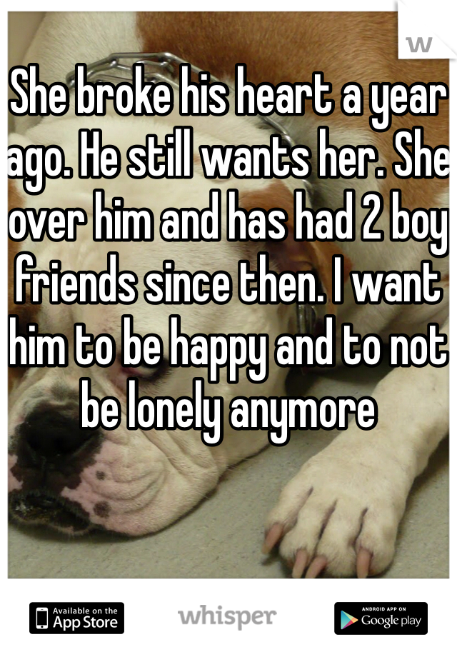 She broke his heart a year ago. He still wants her. She over him and has had 2 boy friends since then. I want him to be happy and to not be lonely anymore