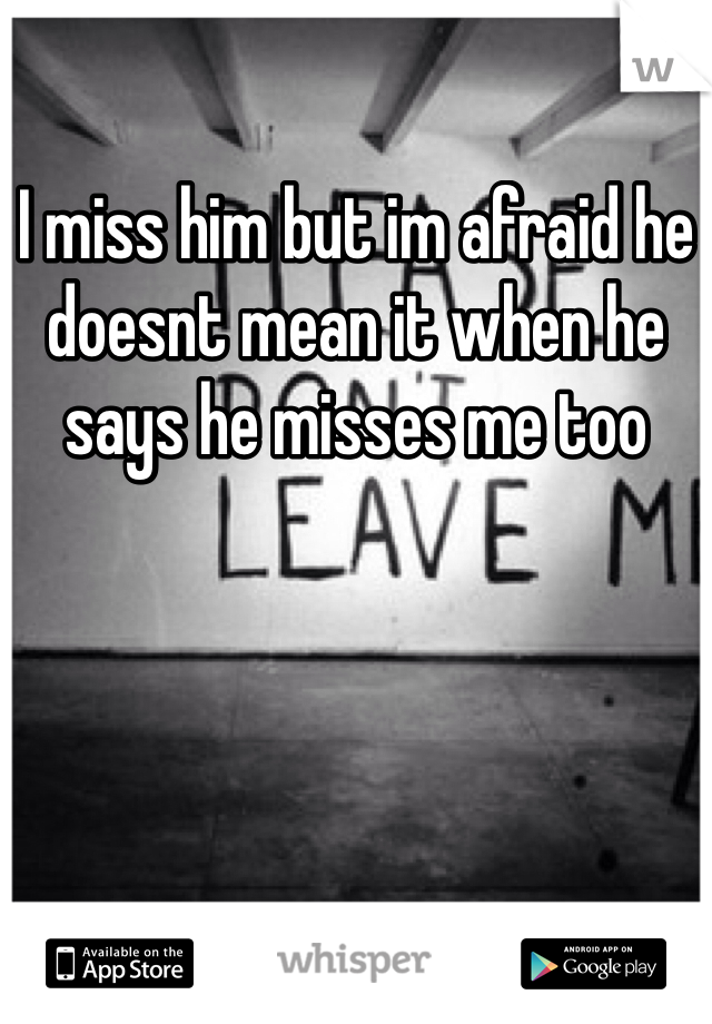 I miss him but im afraid he doesnt mean it when he says he misses me too
