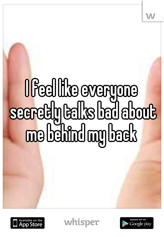 I feel like everyone secretly talks bad about me behind my back