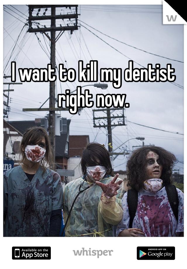 I want to kill my dentist right now.