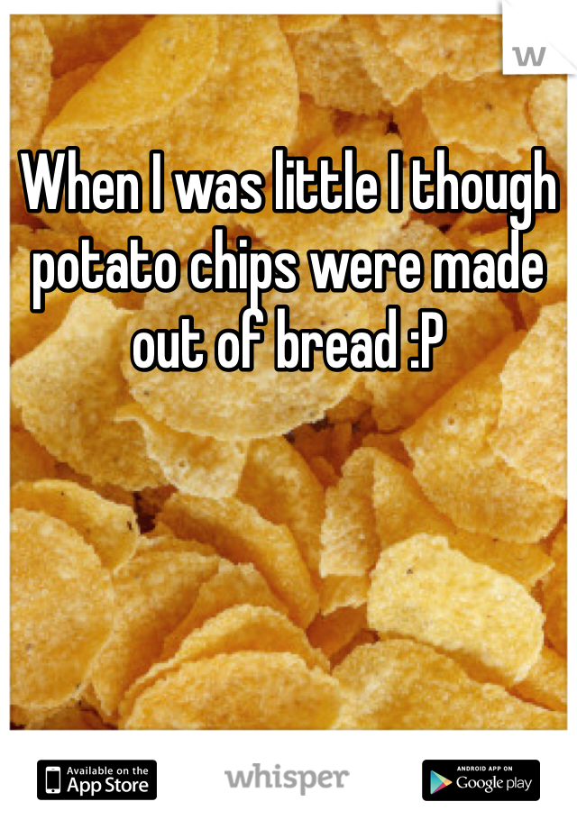 When I was little I though potato chips were made out of bread :P
