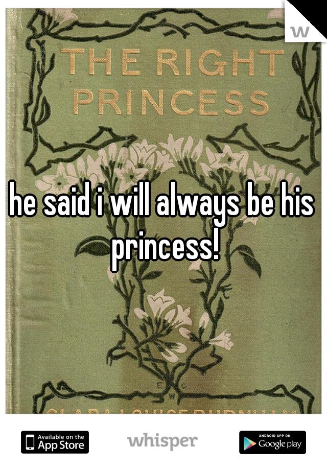 he said i will always be his princess!