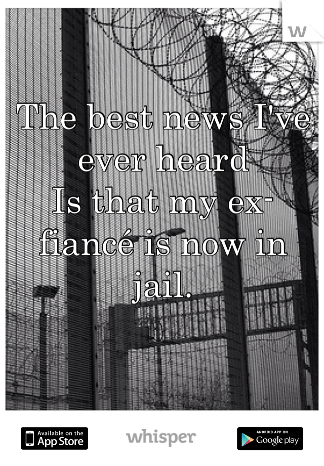 The best news I've ever heard Is that my ex-fiancé is now in jail.