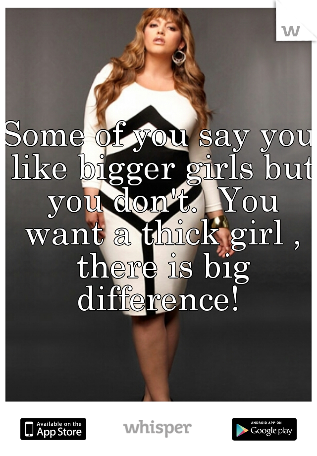 Some of you say you like bigger girls but you don't.  You want a thick girl , there is big difference!