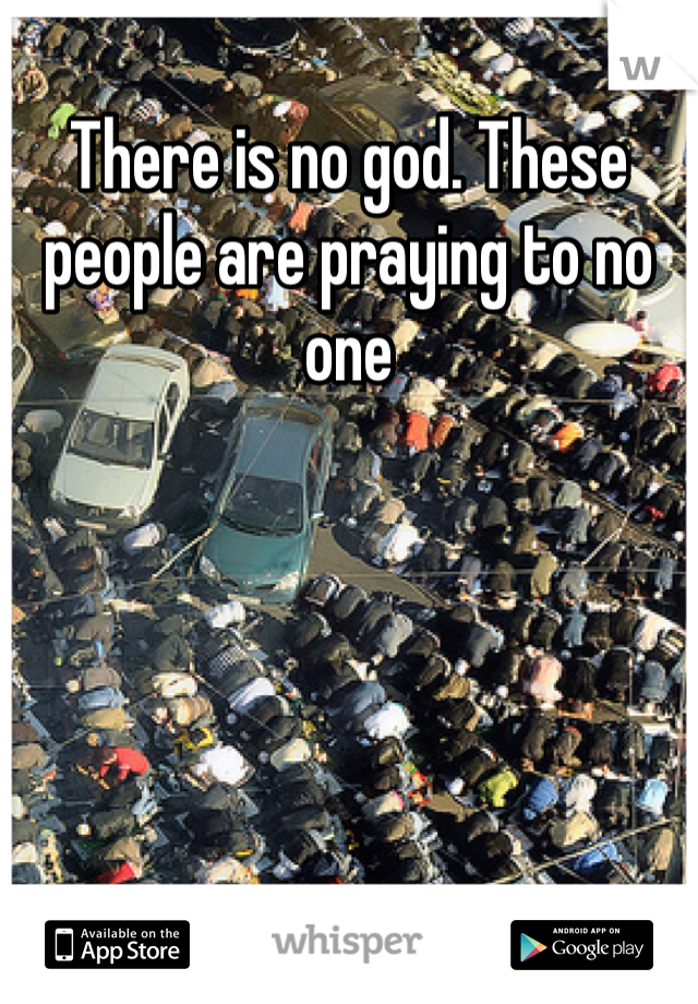 There is no god. These people are praying to no one