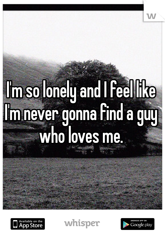 I'm so lonely and I feel like I'm never gonna find a guy who loves me.