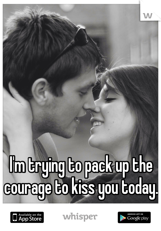 I'm trying to pack up the courage to kiss you today.