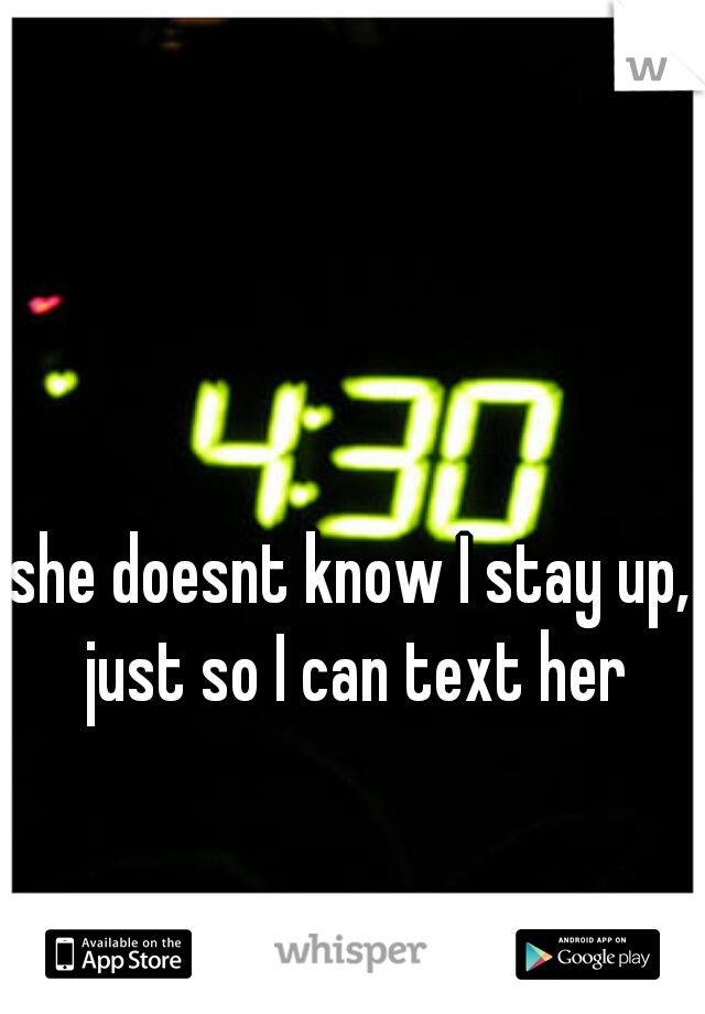 she doesnt know I stay up, just so I can text her