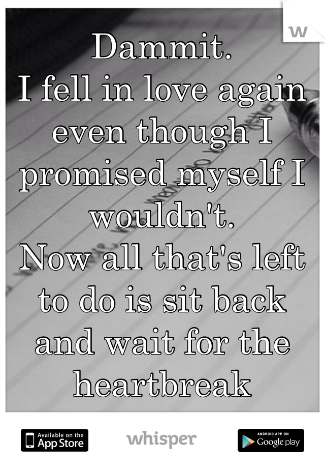 Dammit.  I fell in love again even though I promised myself I wouldn't.  Now all that's left to do is sit back and wait for the heartbreak