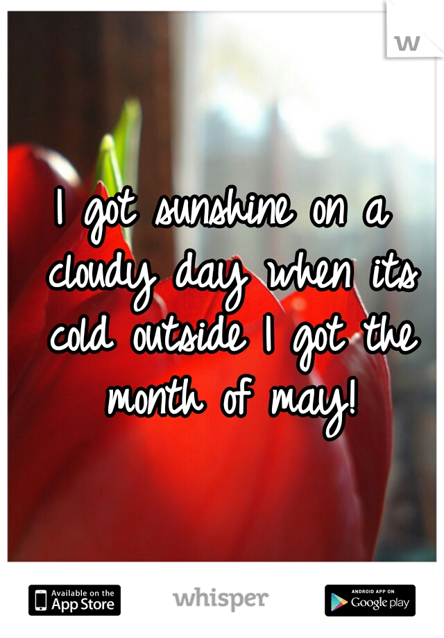 I got sunshine on a cloudy day when its cold outside I got the month of may!