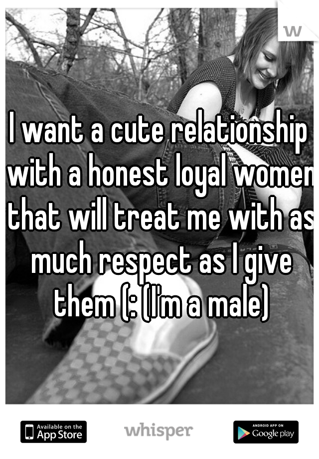 I want a cute relationship with a honest loyal women that will treat me with as much respect as I give them (: (I'm a male)