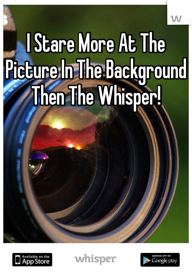 I Stare More At The Picture In The Background Then The Whisper!