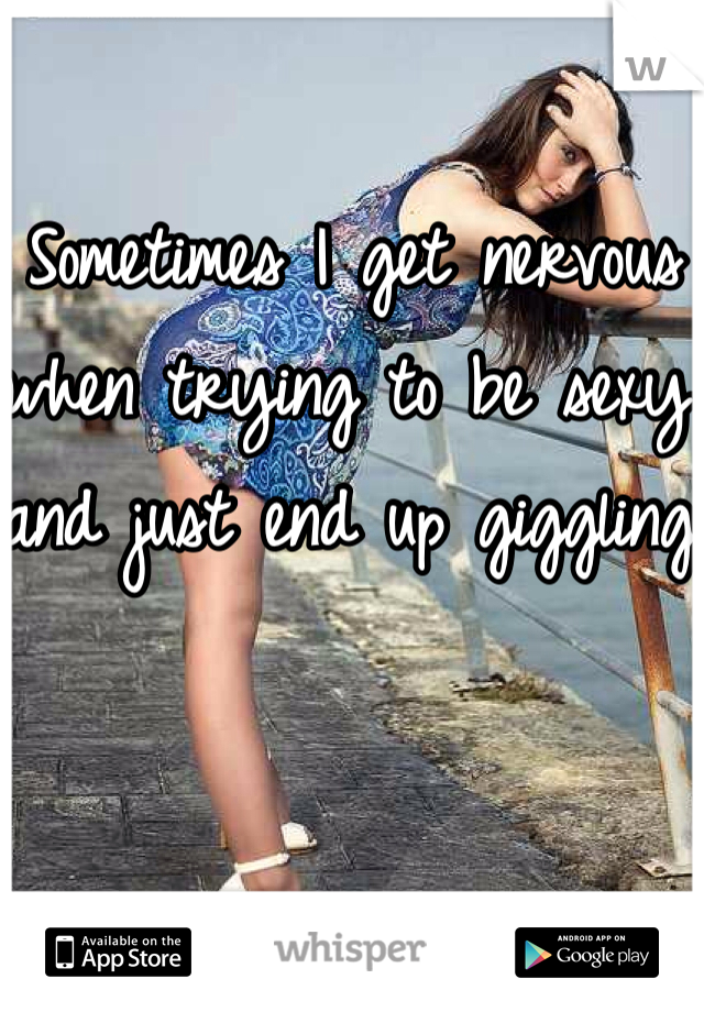 Sometimes I get nervous when trying to be sexy and just end up giggling.