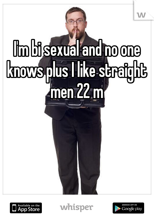 I'm bi sexual and no one knows plus I like straight men 22 m