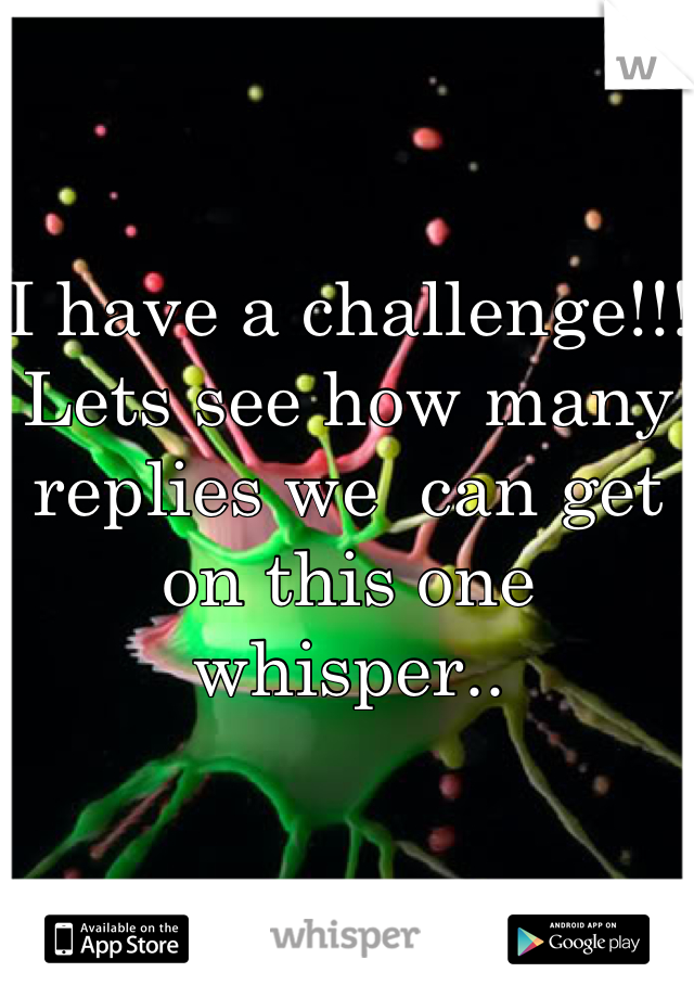 I have a challenge!!!  Lets see how many replies we  can get on this one whisper..