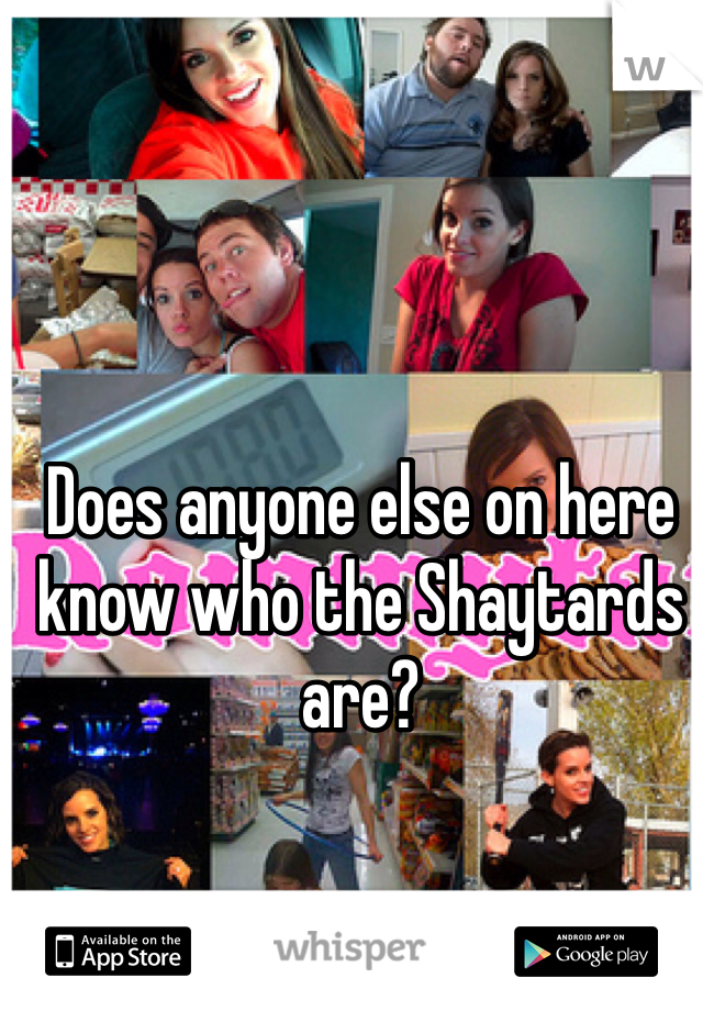 Does anyone else on here know who the Shaytards are?