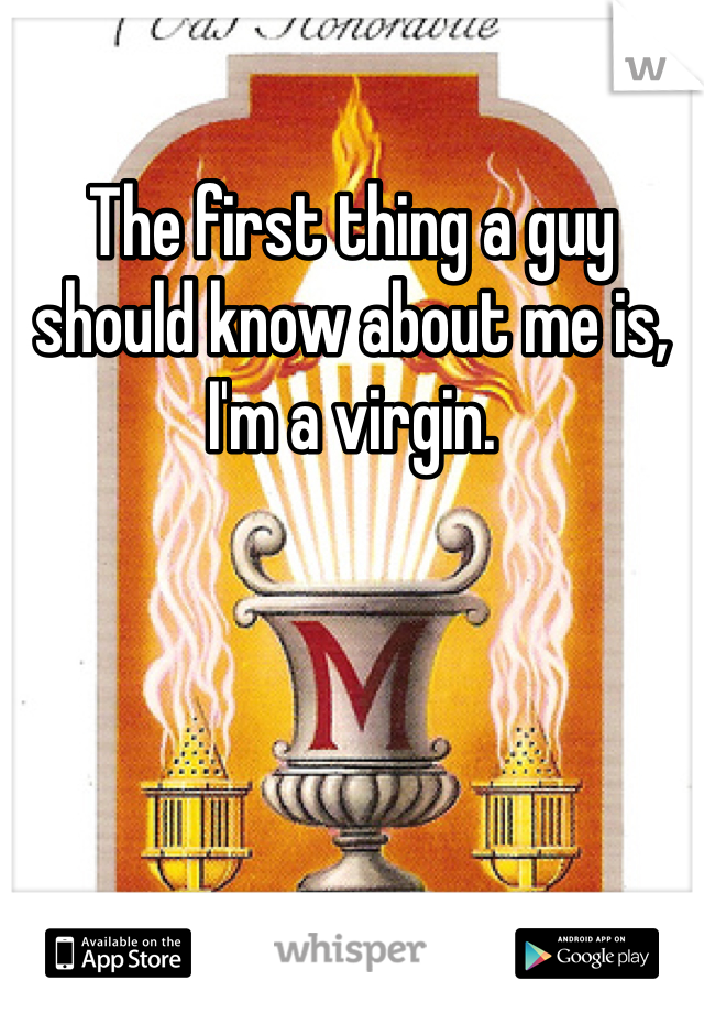 The first thing a guy should know about me is, I'm a virgin.