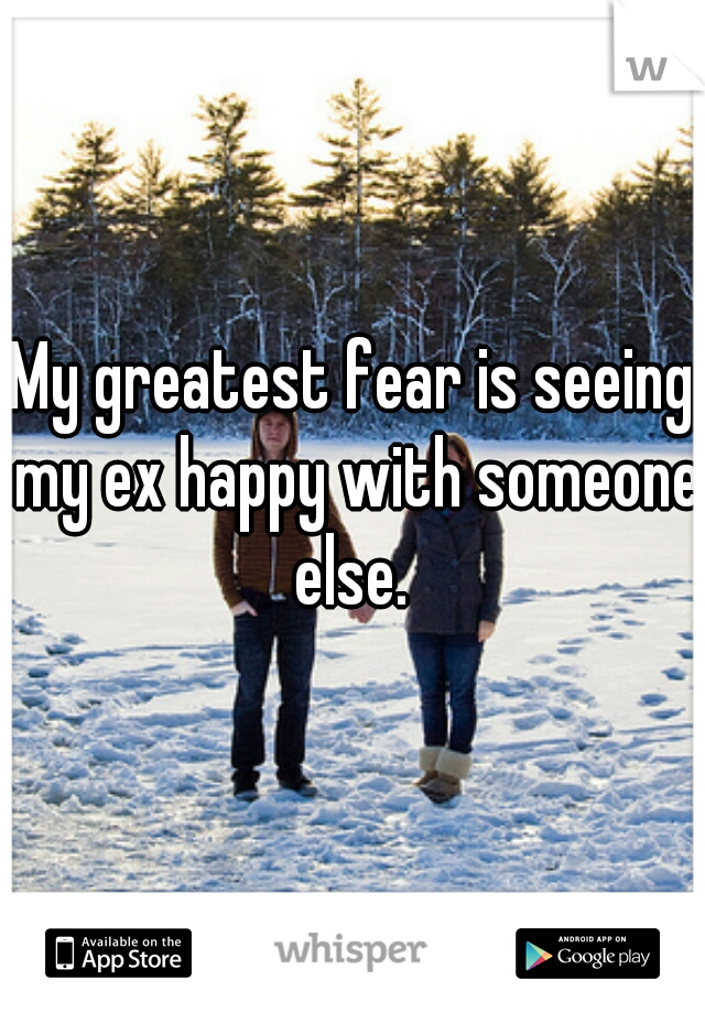 My greatest fear is seeing my ex happy with someone else.