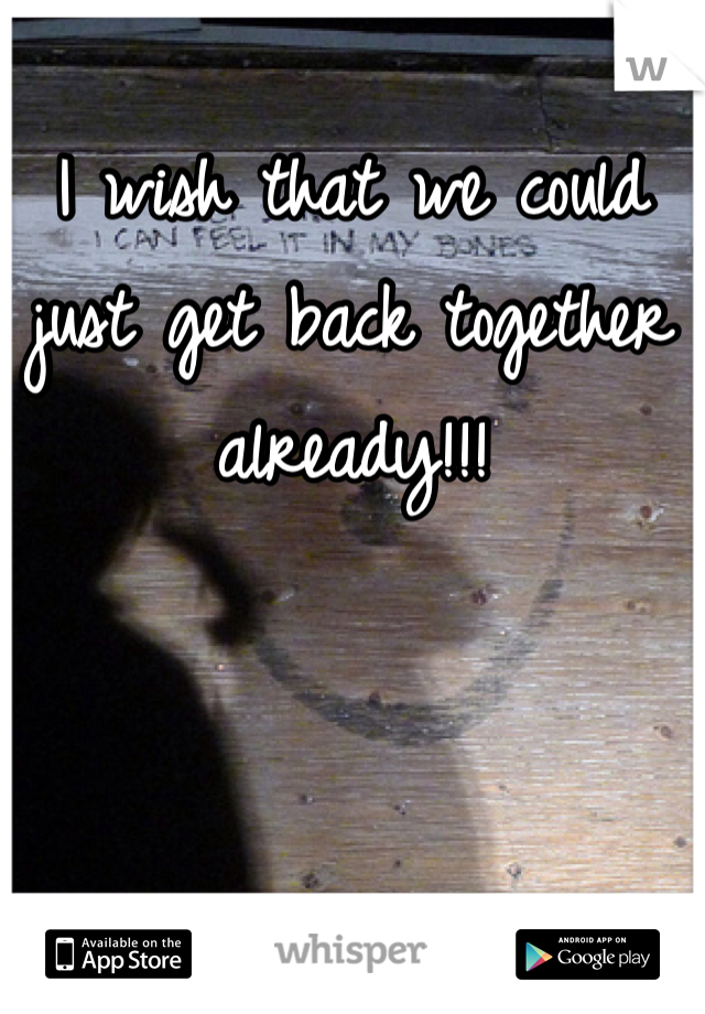 I wish that we could just get back together already!!!