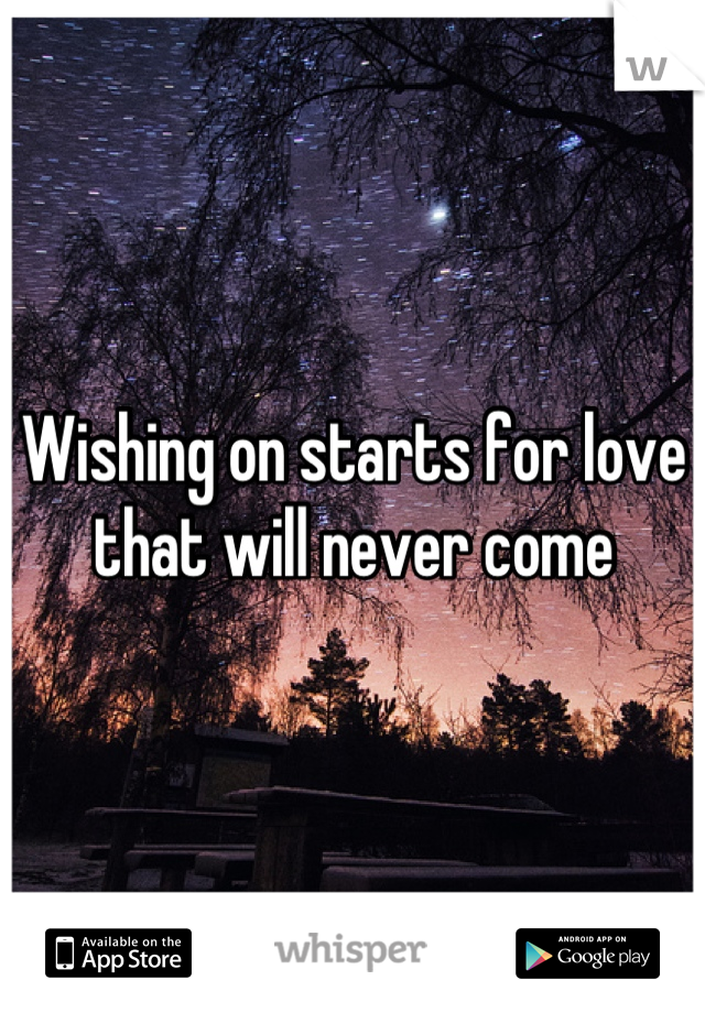 Wishing on starts for love that will never come