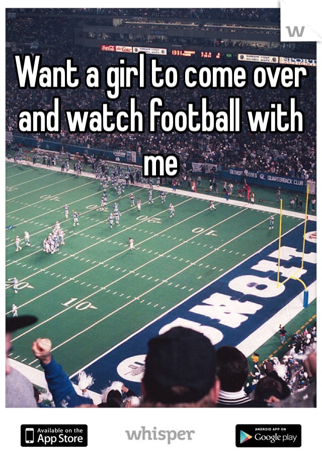 Want a girl to come over and watch football with me
