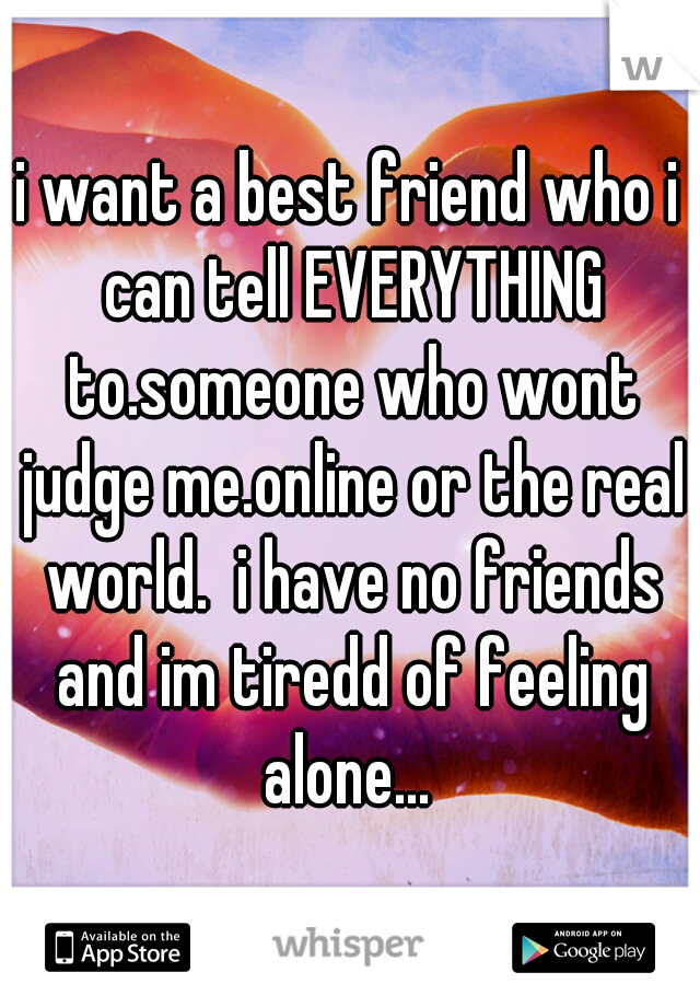 i want a best friend who i can tell EVERYTHING to.someone who wont judge me.online or the real world.  i have no friends and im tiredd of feeling alone...
