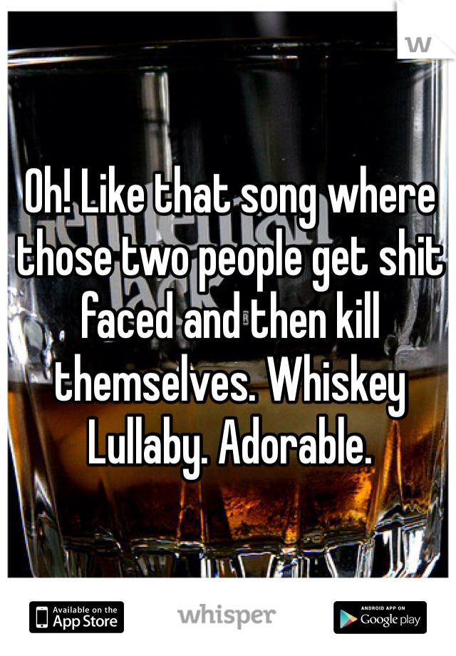 Oh! Like that song where those two people get shit faced and then kill themselves. Whiskey Lullaby. Adorable.