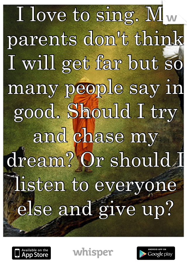 I love to sing. My parents don't think I will get far but so many people say in good. Should I try and chase my dream? Or should I listen to everyone else and give up?