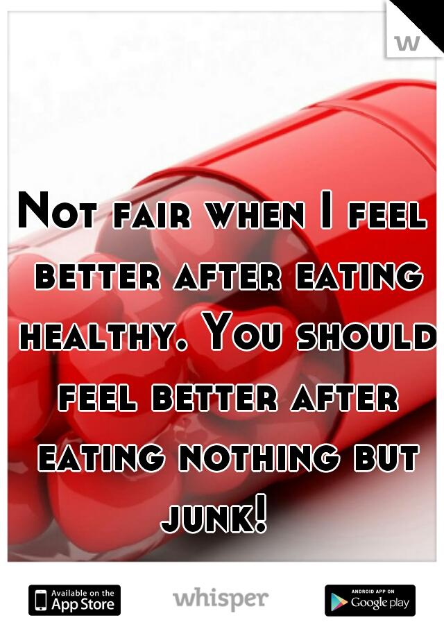 Not fair when I feel better after eating healthy. You should feel better after eating nothing but junk!