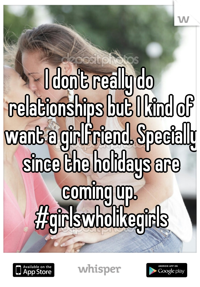 I don't really do relationships but I kind of want a girlfriend. Specially since the holidays are coming up.  #girlswholikegirls