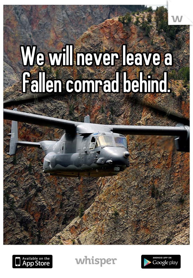 We will never leave a fallen comrad behind.