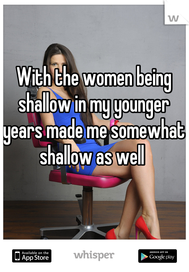 With the women being shallow in my younger years made me somewhat shallow as well