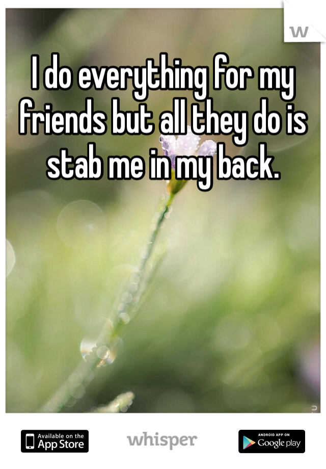 I do everything for my friends but all they do is stab me in my back.