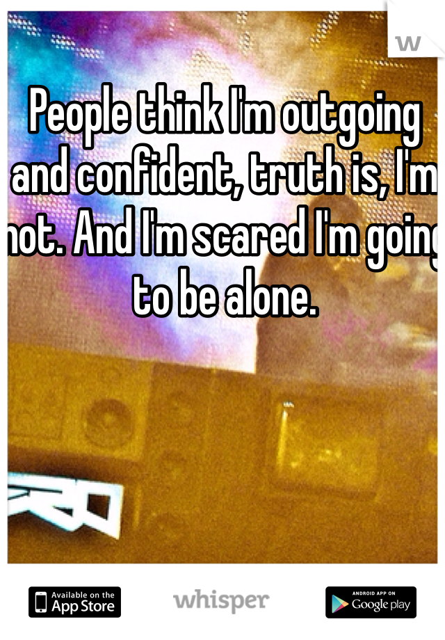 People think I'm outgoing and confident, truth is, I'm not. And I'm scared I'm going to be alone.