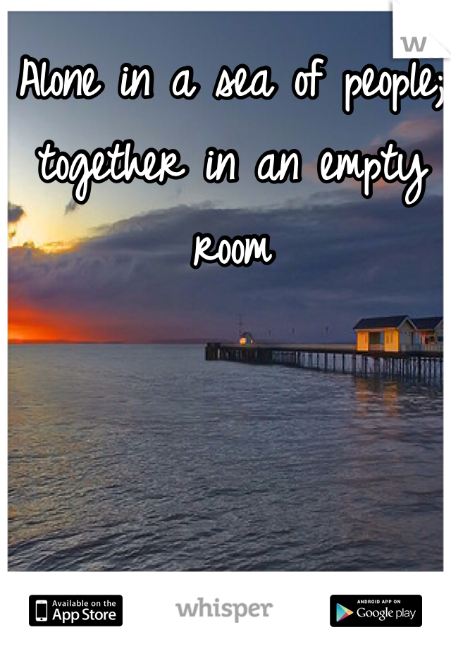 Alone in a sea of people; together in an empty room