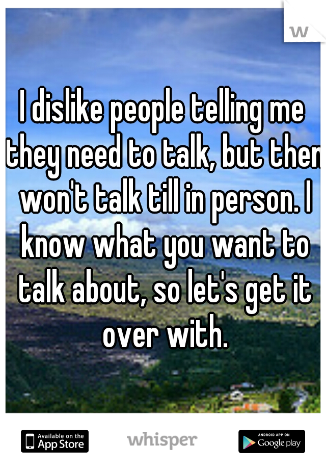 I dislike people telling me they need to talk, but then won't talk till in person. I know what you want to talk about, so let's get it over with.