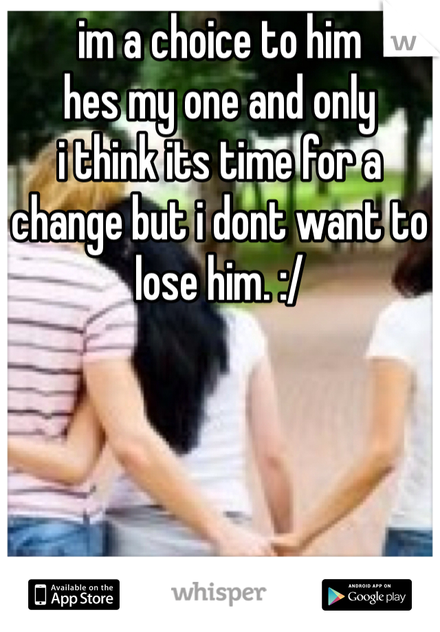 im a choice to him  hes my one and only  i think its time for a change but i dont want to lose him. :/