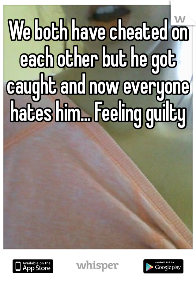 We both have cheated on each other but he got caught and now everyone hates him... Feeling guilty