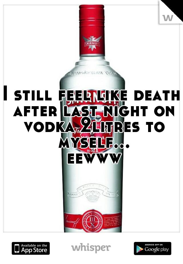 I still feel like death after last night on vodka 2litres to myself... eewww