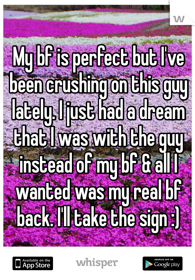 My bf is perfect but I've been crushing on this guy lately. I just had a dream that I was with the guy instead of my bf & all I wanted was my real bf back. I'll take the sign :)