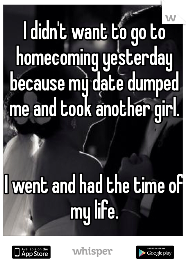 I didn't want to go to homecoming yesterday because my date dumped me and took another girl.    I went and had the time of my life.