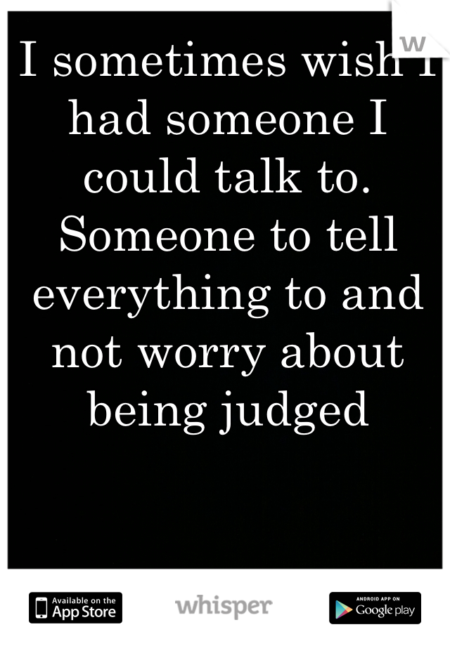 I sometimes wish I had someone I could talk to. Someone to tell everything to and not worry about being judged