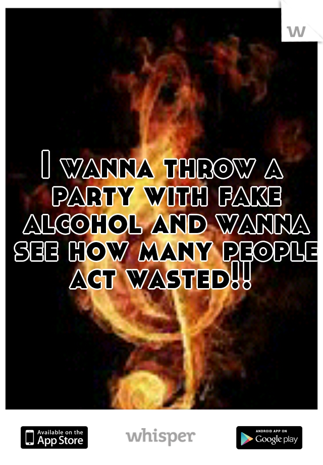 I wanna throw a party with fake alcohol and wanna see how many people act wasted!!