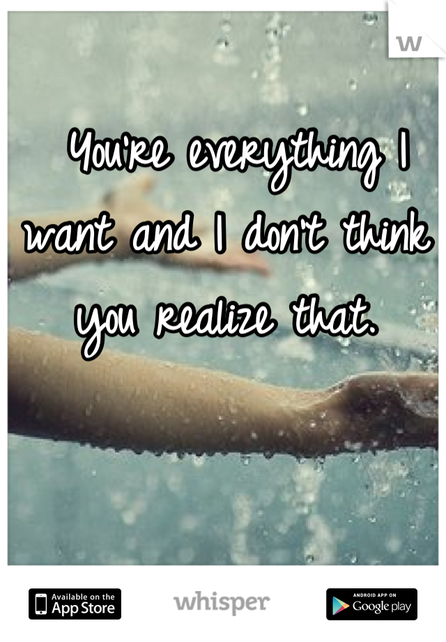 You're everything I want and I don't think you realize that.