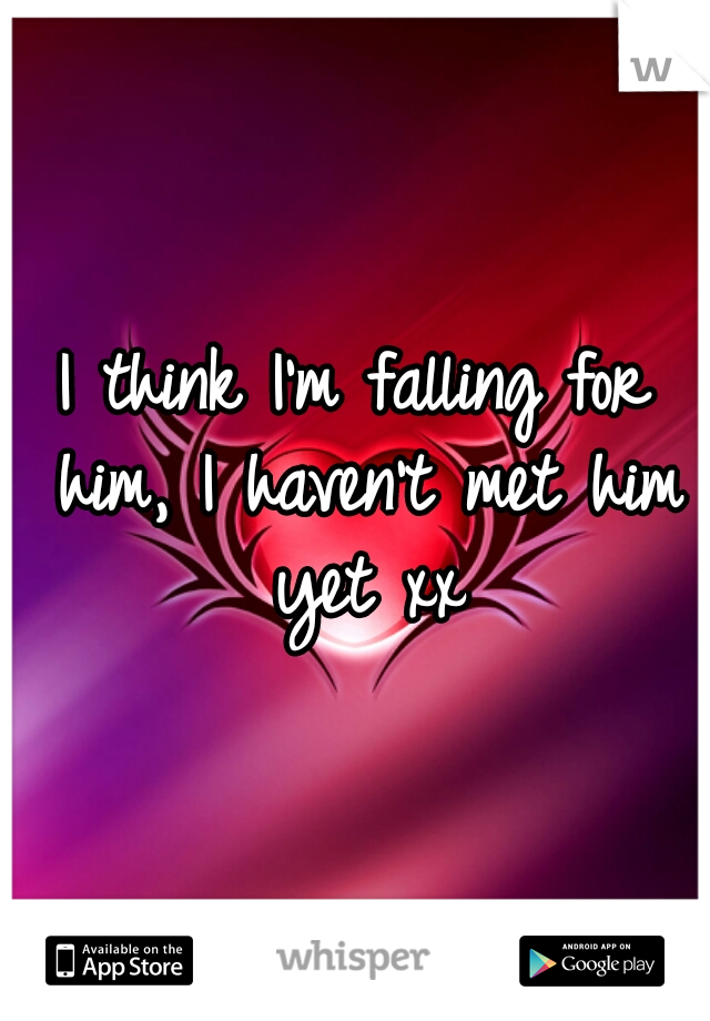 I think I'm falling for him, I haven't met him yet xx
