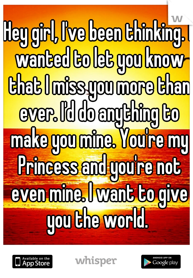 Hey girl, I've been thinking. I wanted to let you know that I miss you more than ever. I'd do anything to make you mine. You're my Princess and you're not even mine. I want to give you the world.