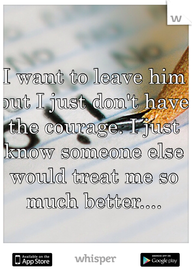I want to leave him but I just don't have the courage. I just know someone else would treat me so much better....