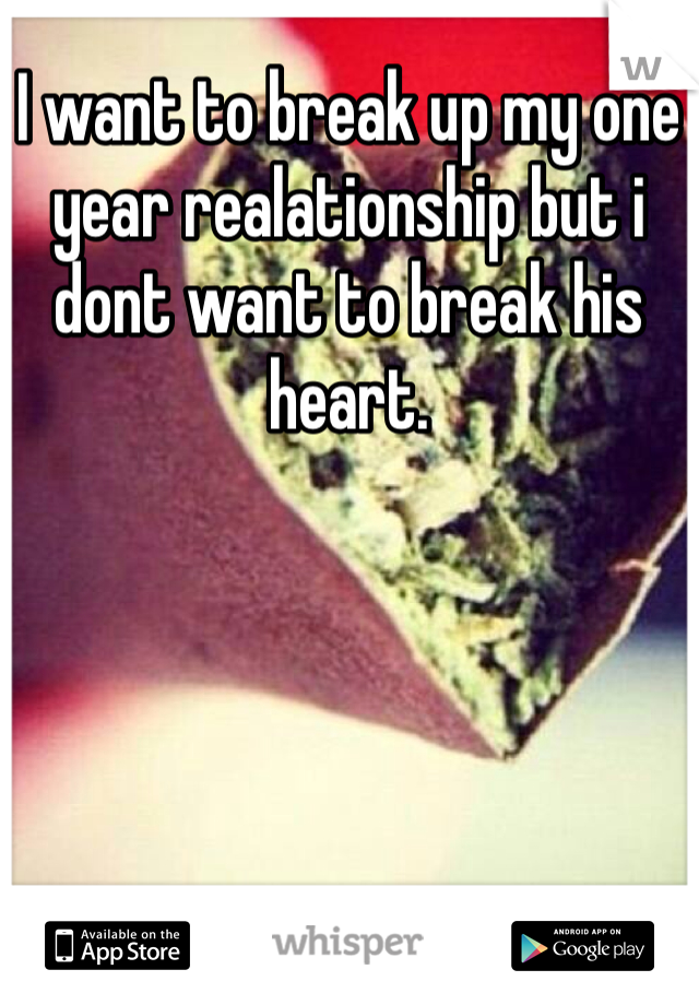 I want to break up my one year realationship but i dont want to break his heart.