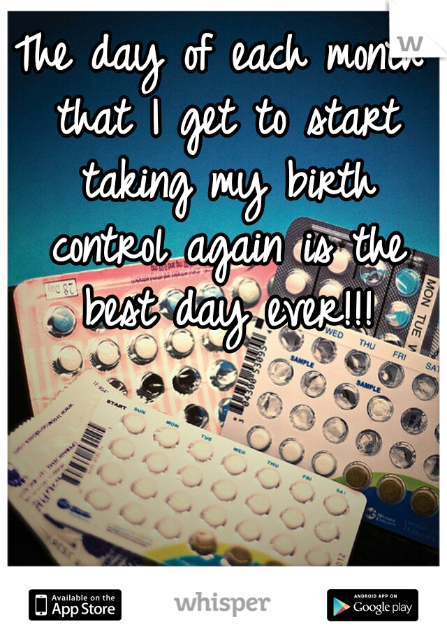 The day of each month that I get to start taking my birth control again is the best day ever!!!
