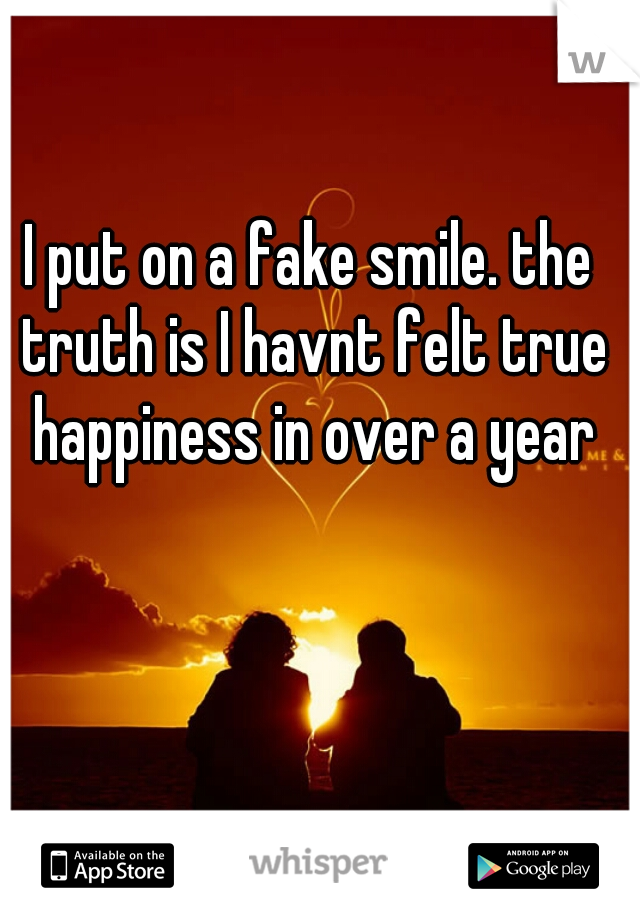 I put on a fake smile. the truth is I havnt felt true happiness in over a year